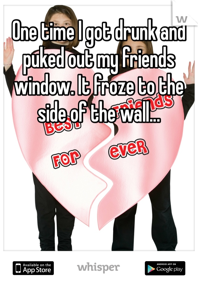 One time I got drunk and puked out my friends window. It froze to the side of the wall...
