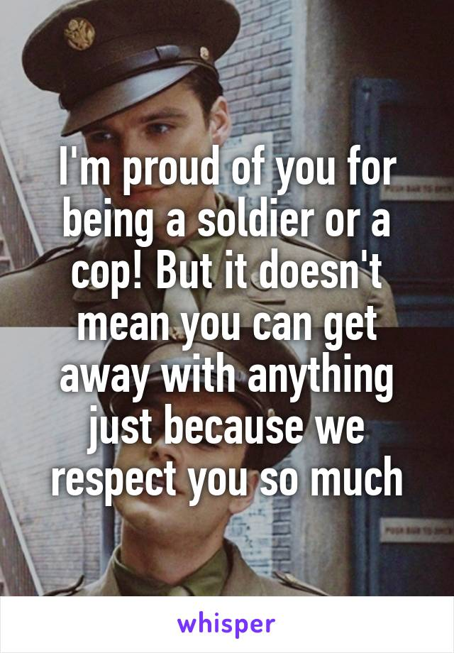I'm proud of you for being a soldier or a cop! But it doesn't mean you can get away with anything just because we respect you so much