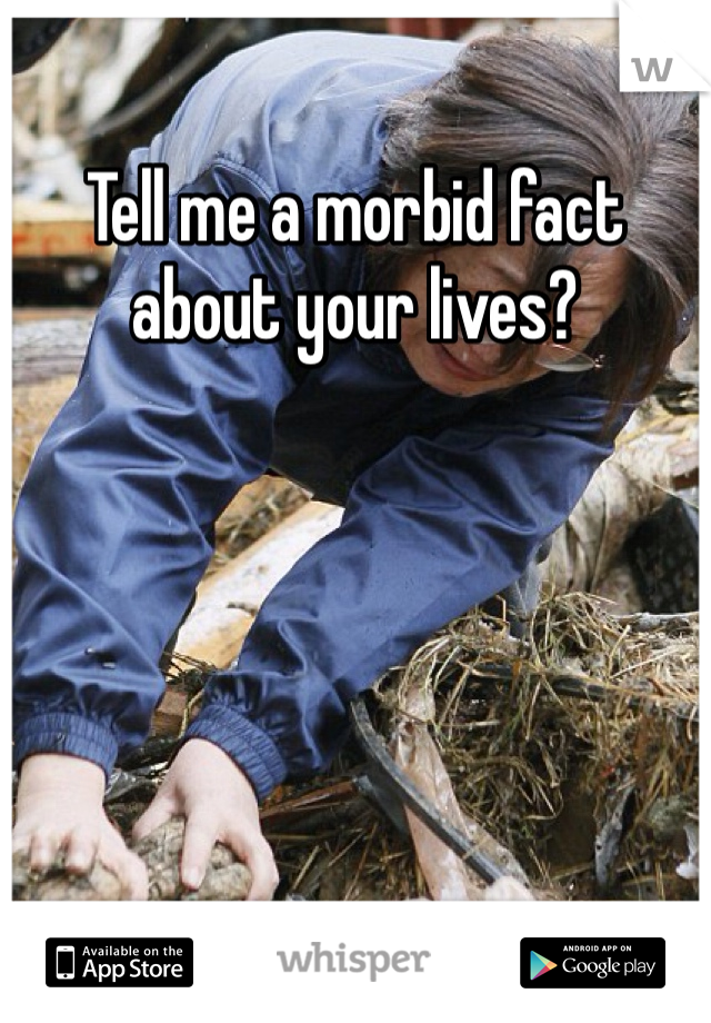 Tell me a morbid fact about your lives?