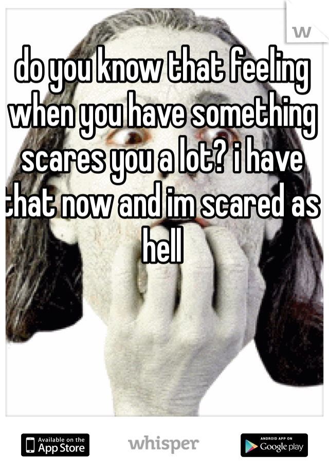 do you know that feeling when you have something scares you a lot? i have that now and im scared as hell