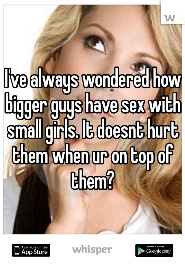 I've always wondered how bigger guys have sex with small girls. It doesnt hurt them when ur on top of them?