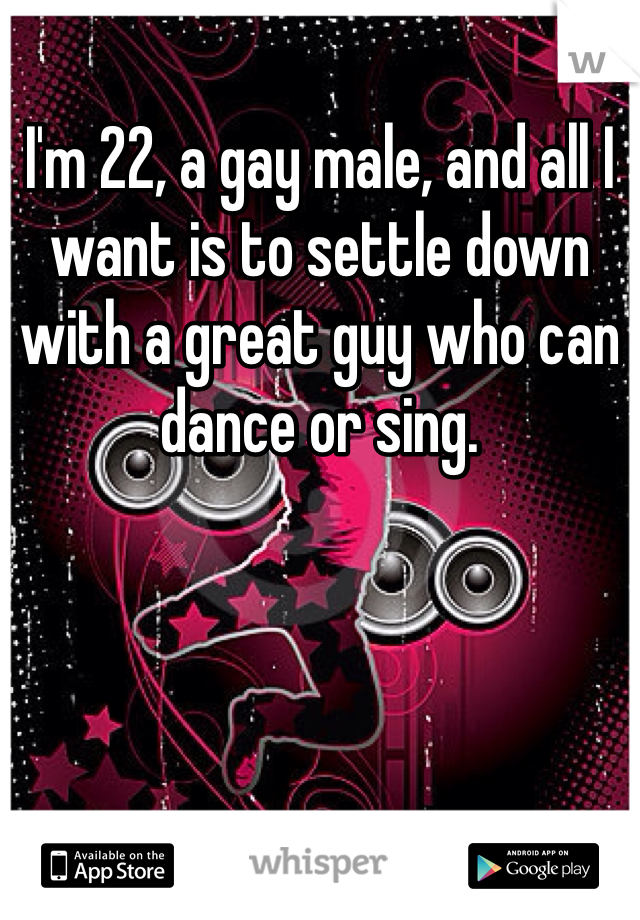 I'm 22, a gay male, and all I want is to settle down with a great guy who can dance or sing.