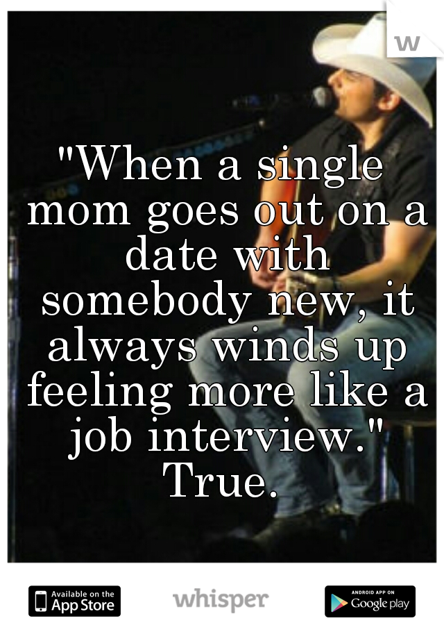 """When a single mom goes out on a date with somebody new, it always winds up feeling more like a job interview.""   True."