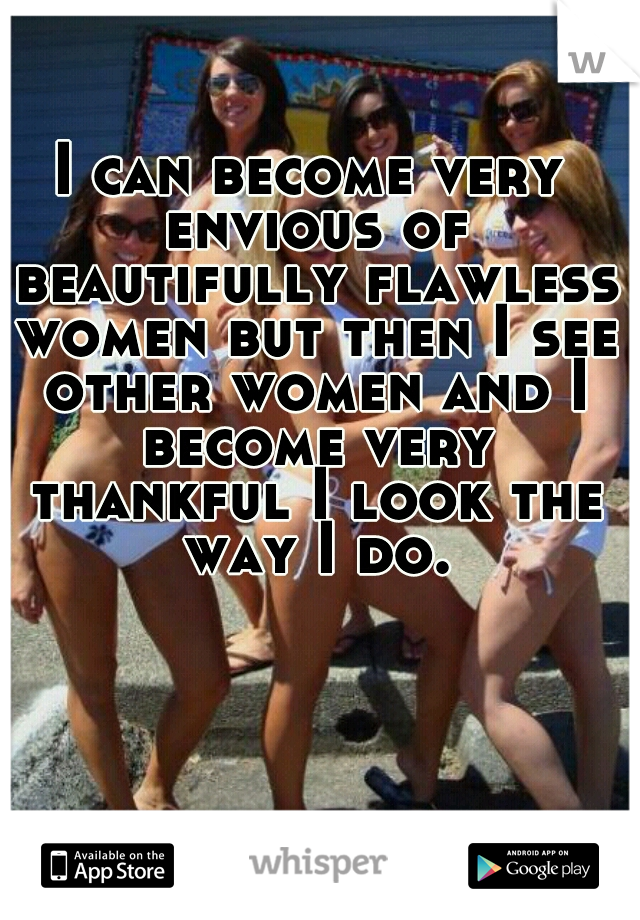 I can become very envious of beautifully flawless women but then I see other women and I become very thankful I look the way I do.