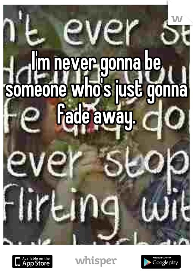 I'm never gonna be someone who's just gonna fade away.