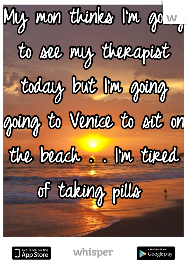 My mon thinks I'm going to see my therapist today but I'm going going to Venice to sit on the beach . . I'm tired of taking pills