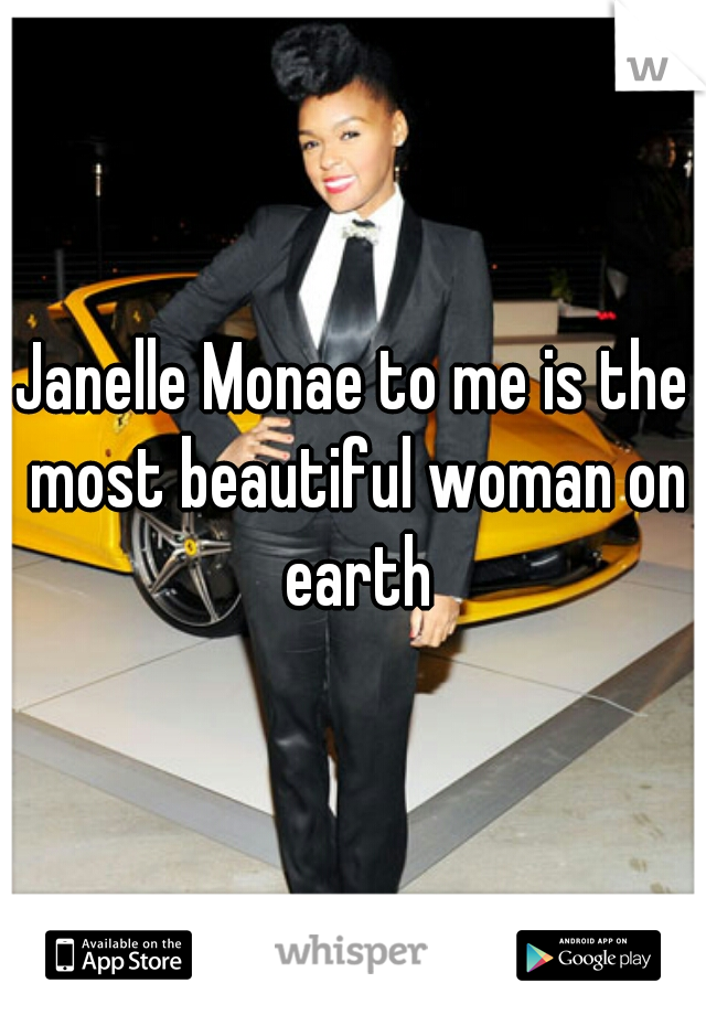 Janelle Monae to me is the most beautiful woman on earth