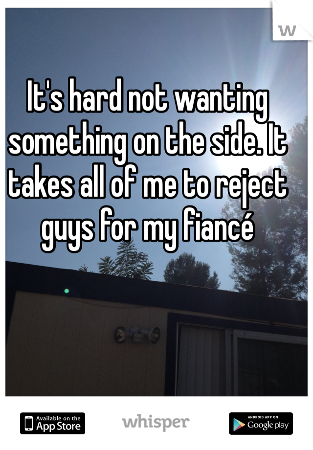 It's hard not wanting something on the side. It takes all of me to reject guys for my fiancé