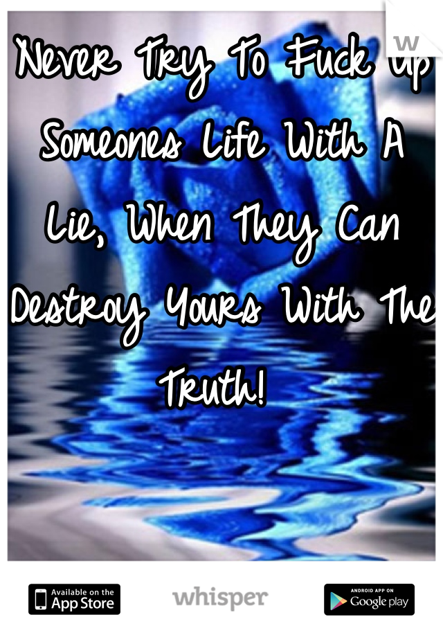 Never Try To Fuck Up Someones Life With A Lie, When They Can Destroy Yours With The Truth!