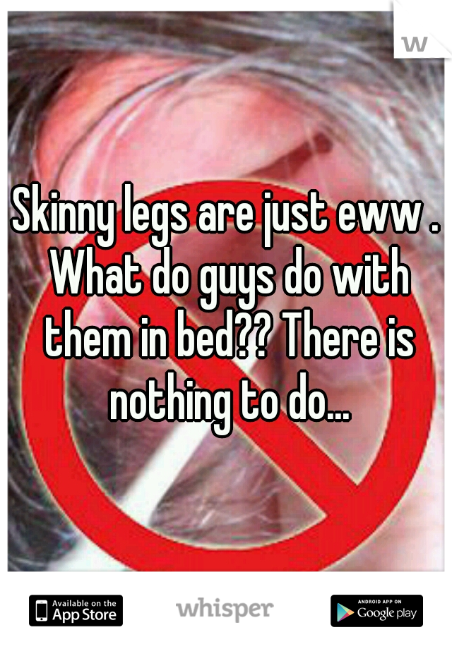 Skinny legs are just eww . What do guys do with them in bed?? There is nothing to do...