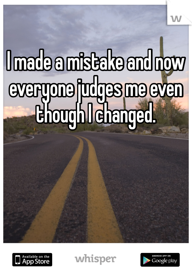 I made a mistake and now everyone judges me even though I changed.