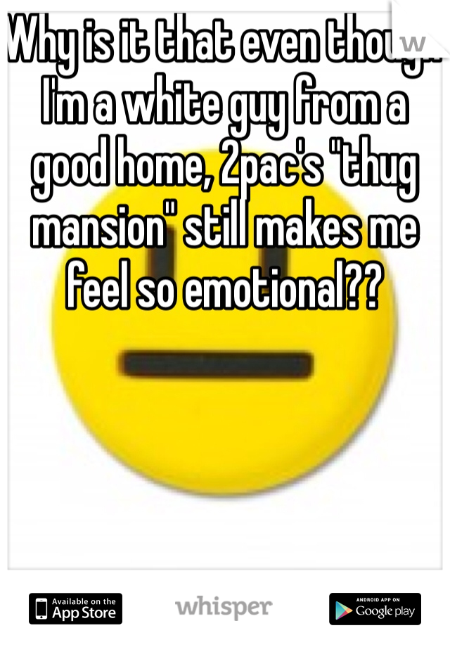 """Why is it that even though I'm a white guy from a good home, 2pac's """"thug mansion"""" still makes me feel so emotional??"""