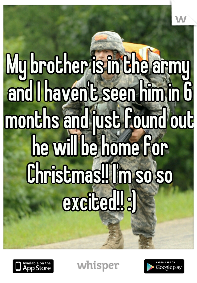 My brother is in the army and I haven't seen him in 6 months and just found out he will be home for Christmas!! I'm so so excited!! :)