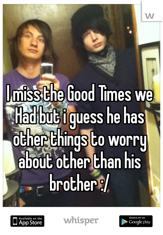I miss the Good Times we Had but i guess he has other things to worry about other than his brother :/