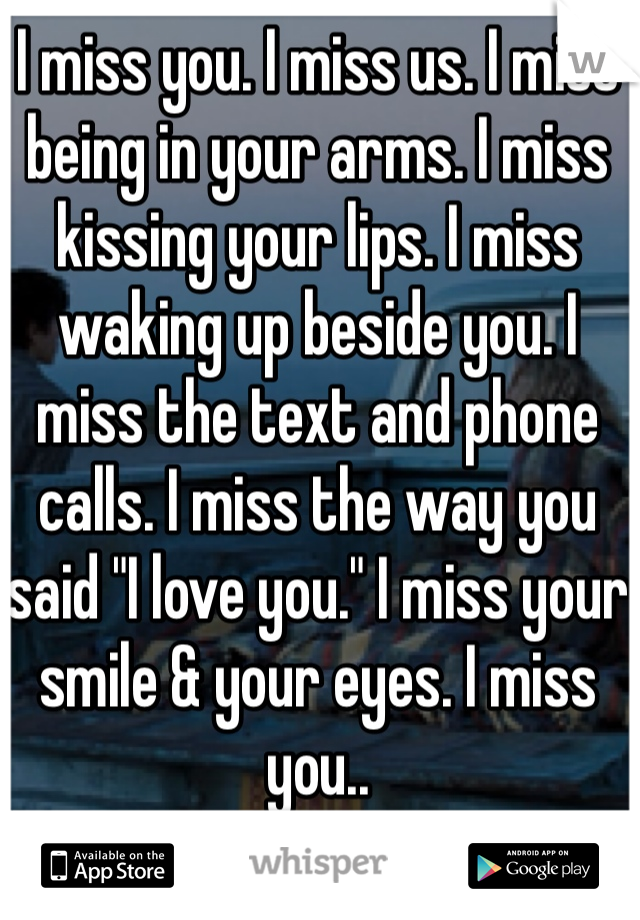 """I miss you. I miss us. I miss being in your arms. I miss kissing your lips. I miss waking up beside you. I miss the text and phone calls. I miss the way you said """"I love you."""" I miss your smile & your eyes. I miss you.."""