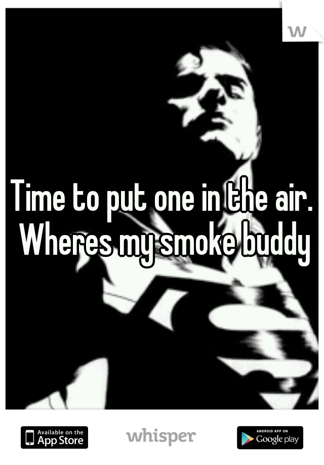 Time to put one in the air. Wheres my smoke buddy