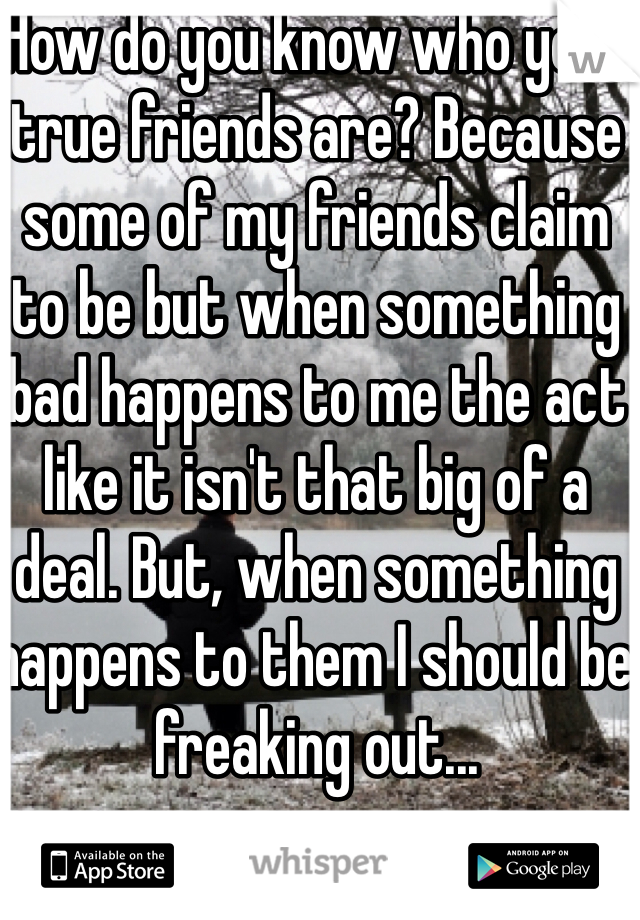 How do you know who your true friends are? Because some of my friends claim to be but when something bad happens to me the act like it isn't that big of a deal. But, when something happens to them I should be  freaking out...