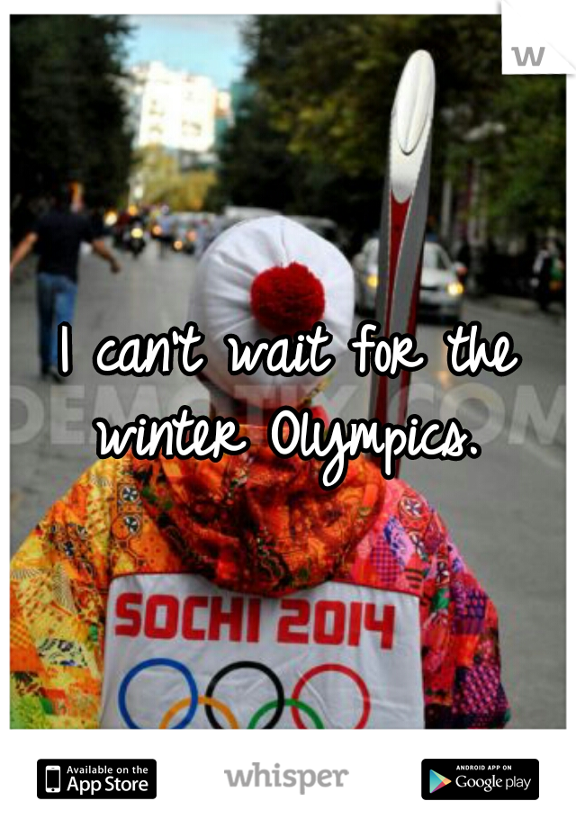 I can't wait for the winter Olympics.
