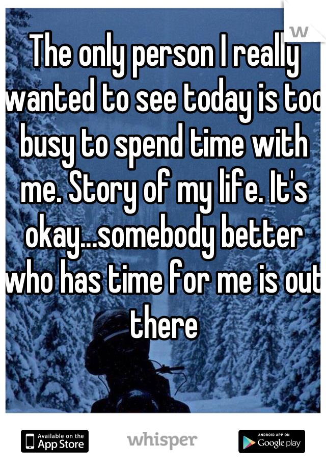 The only person I really wanted to see today is too busy to spend time with me. Story of my life. It's okay...somebody better who has time for me is out there