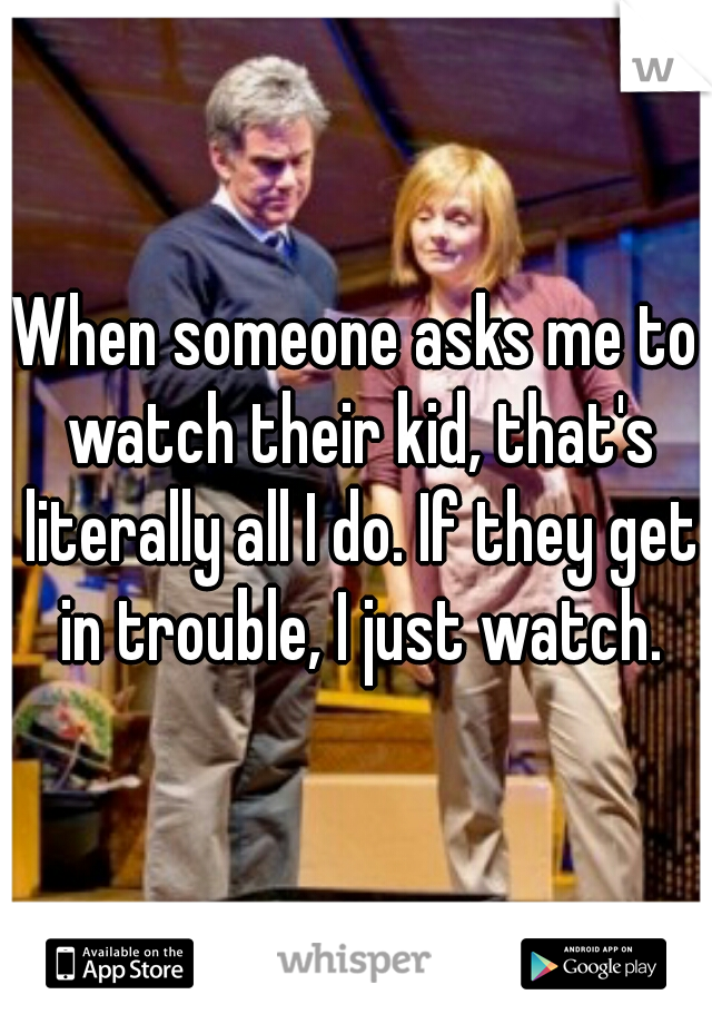 When someone asks me to watch their kid, that's literally all I do. If they get in trouble, I just watch.