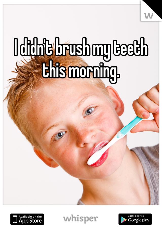 I didn't brush my teeth this morning.