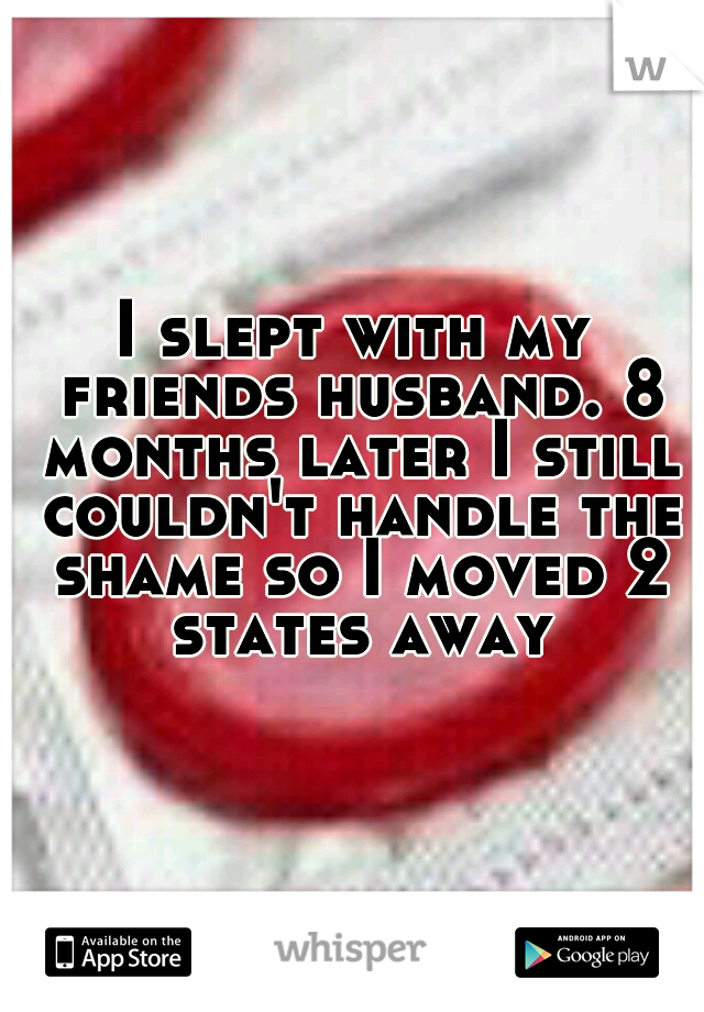 I slept with my friends husband. 8 months later I still couldn't handle the shame so I moved 2 states away