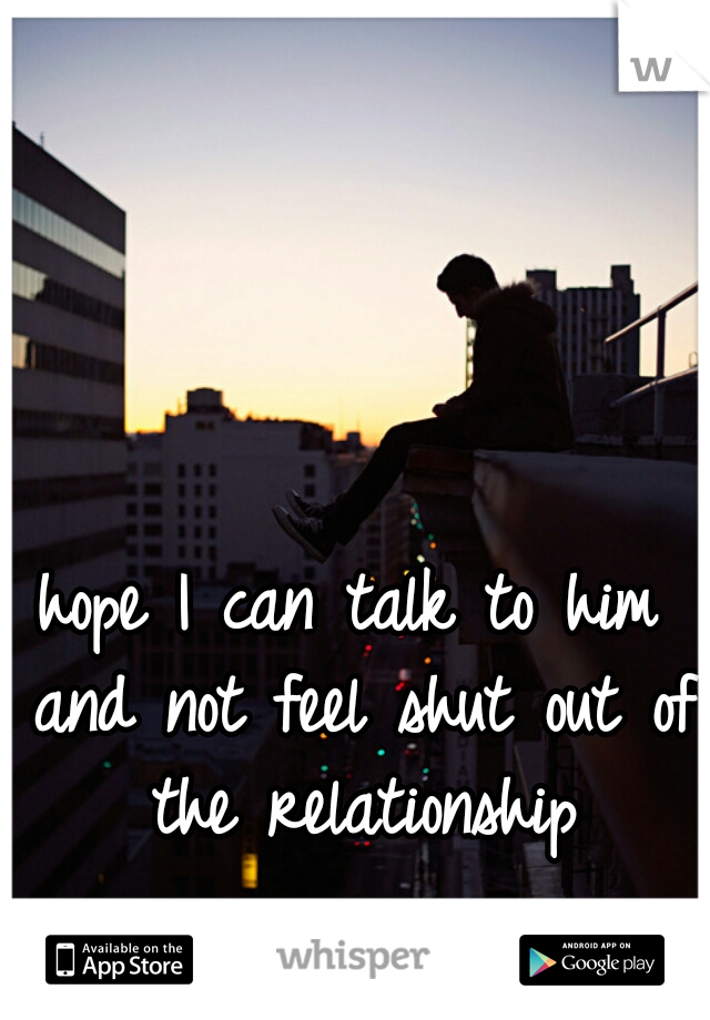 hope I can talk to him and not feel shut out of the relationship