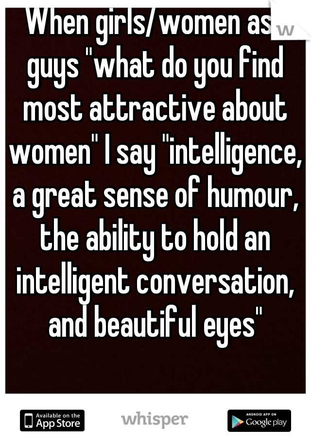 "When girls/women ask guys ""what do you find most attractive about women"" I say ""intelligence, a great sense of humour,  the ability to hold an intelligent conversation, and beautiful eyes"""