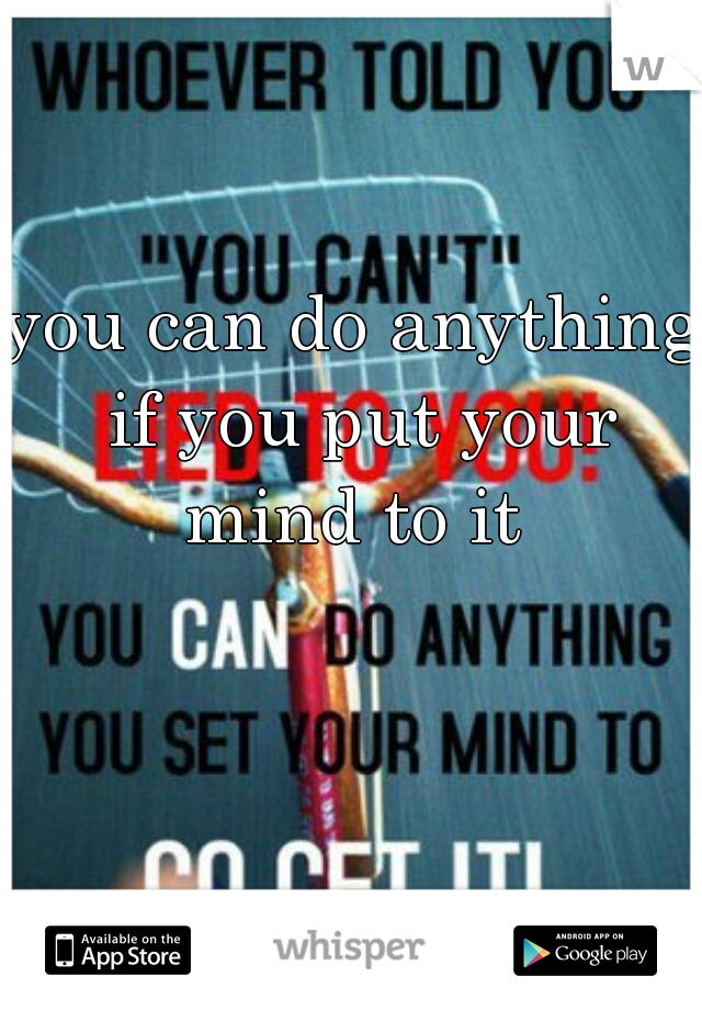 you can do anything if you put your mind to it