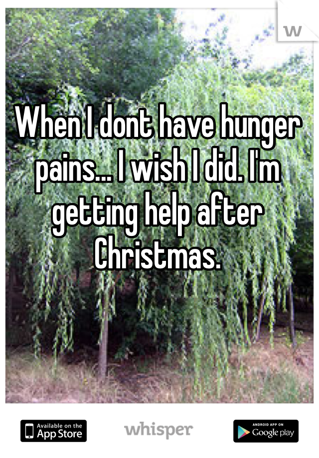 When I dont have hunger pains... I wish I did. I'm getting help after Christmas.