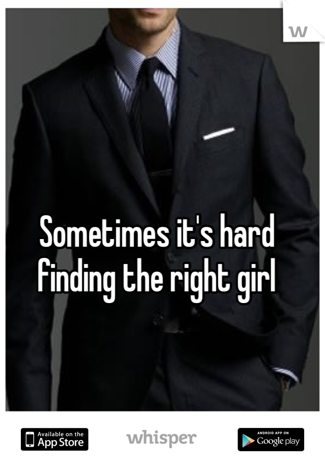 Sometimes it's hard finding the right girl
