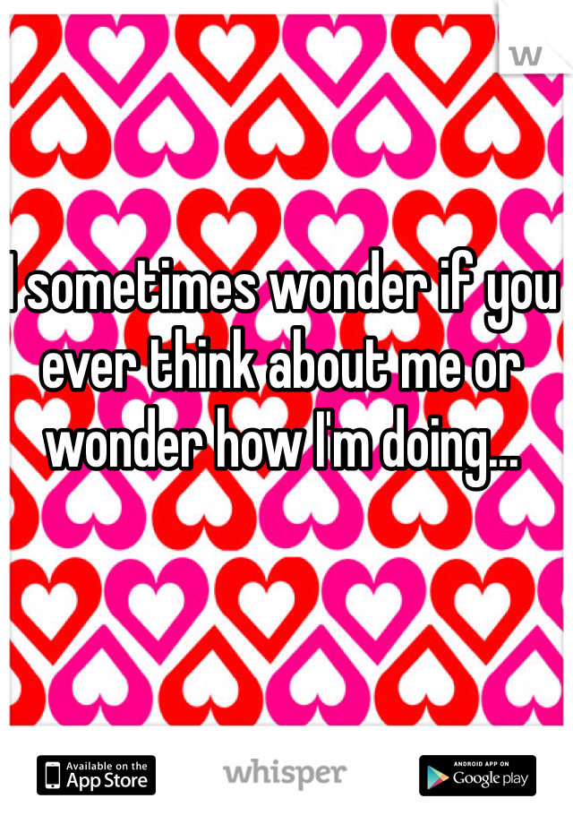 I sometimes wonder if you ever think about me or wonder how I'm doing...