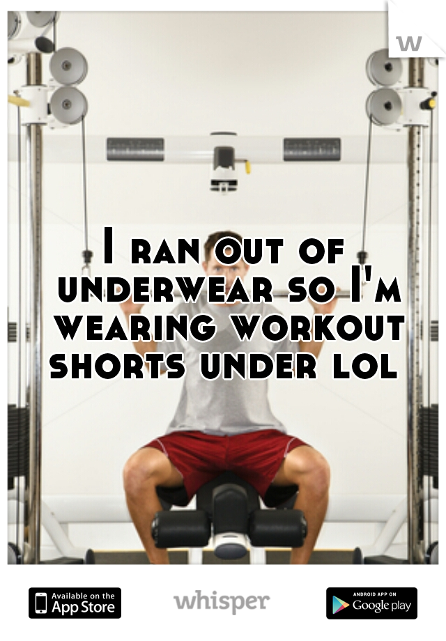 I ran out of underwear so I'm wearing workout shorts under lol