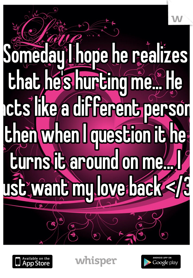 Someday I hope he realizes that he's hurting me... He acts like a different person then when I question it he turns it around on me... I just want my love back </3