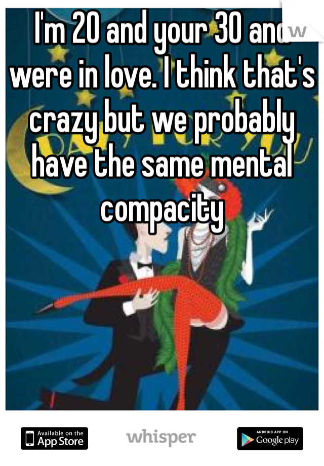 I'm 20 and your 30 and were in love. I think that's crazy but we probably have the same mental compacity