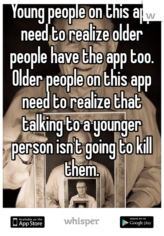 Young people on this app need to realize older people have the app too. Older people on this app need to realize that talking to a younger person isn't going to kill them.