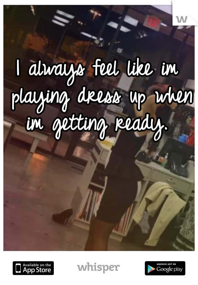 I always feel like im playing dress up when im getting ready.