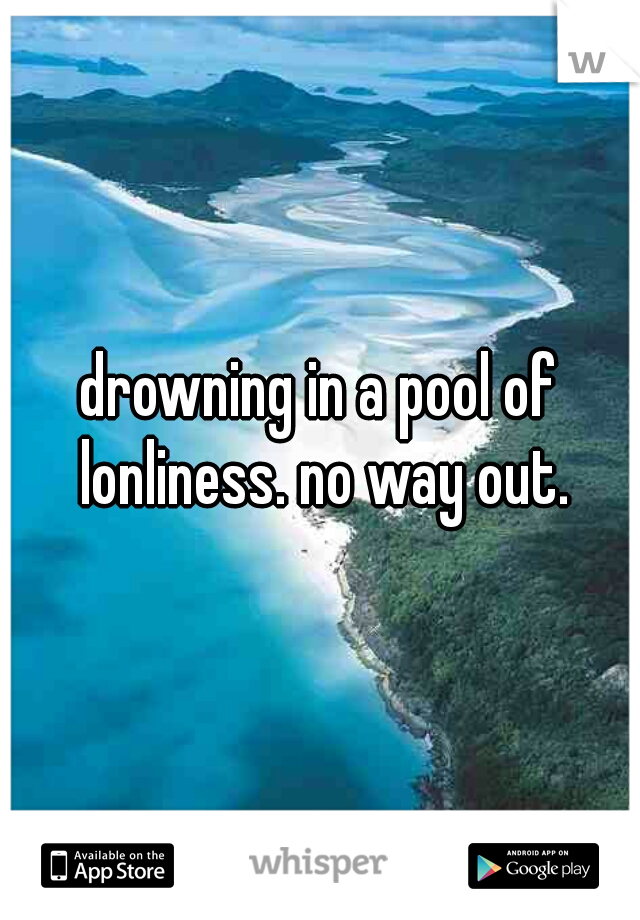 drowning in a pool of lonliness. no way out.