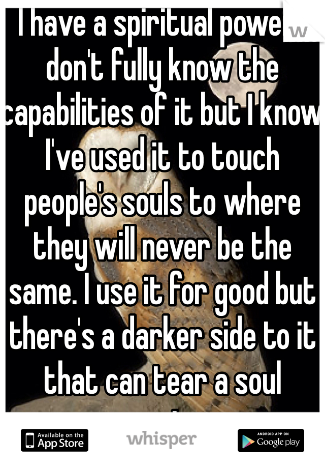 I have a spiritual power. I don't fully know the capabilities of it but I know I've used it to touch people's souls to where they will never be the same. I use it for good but there's a darker side to it that can tear a soul apart....