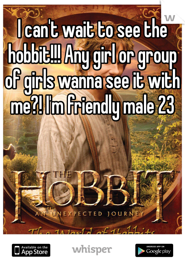 I can't wait to see the hobbit!!! Any girl or group of girls wanna see it with me?! I'm friendly male 23