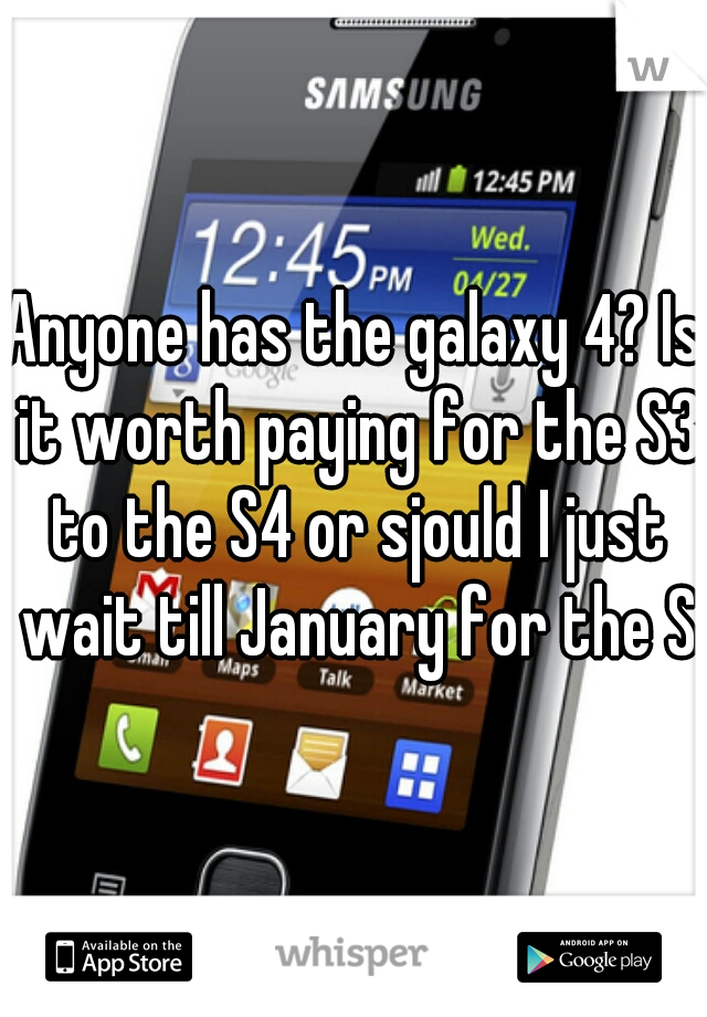 Anyone has the galaxy 4? Is it worth paying for the S3 to the S4 or sjould I just wait till January for the S5