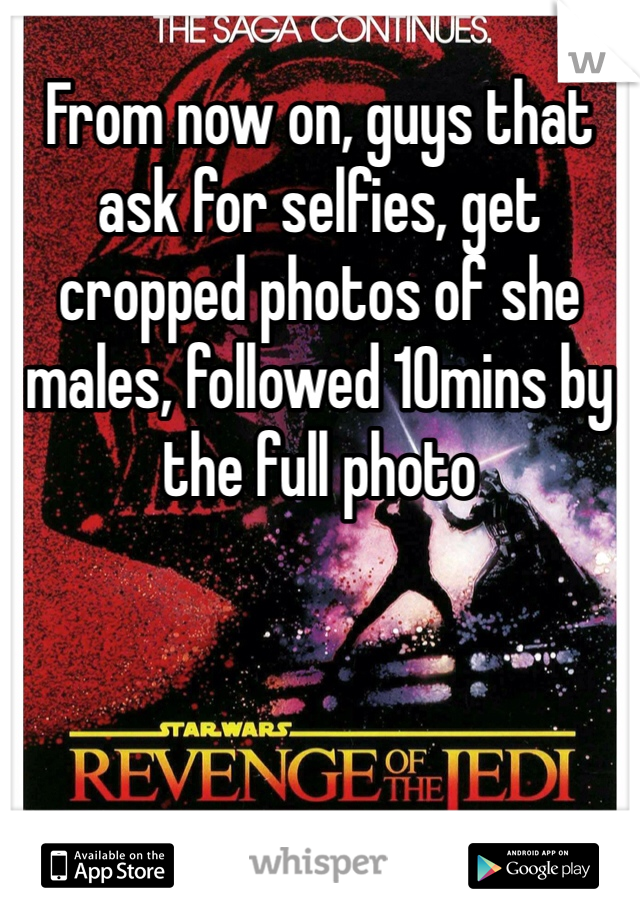 From now on, guys that ask for selfies, get cropped photos of she males, followed 10mins by the full photo