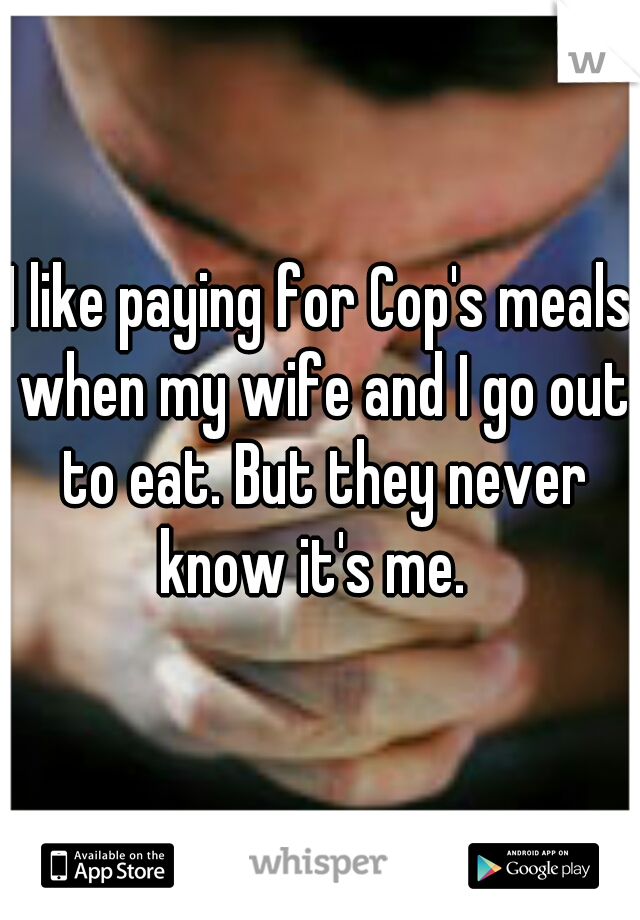 I like paying for Cop's meals when my wife and I go out to eat. But they never know it's me.