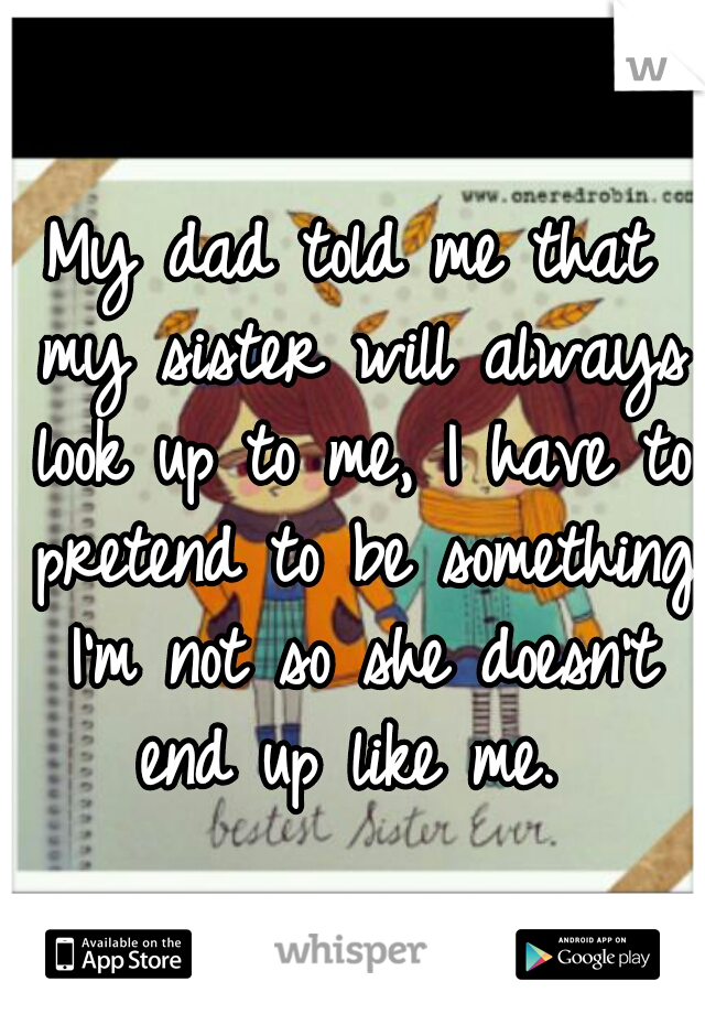 My dad told me that my sister will always look up to me, I have to pretend to be something I'm not so she doesn't end up like me.