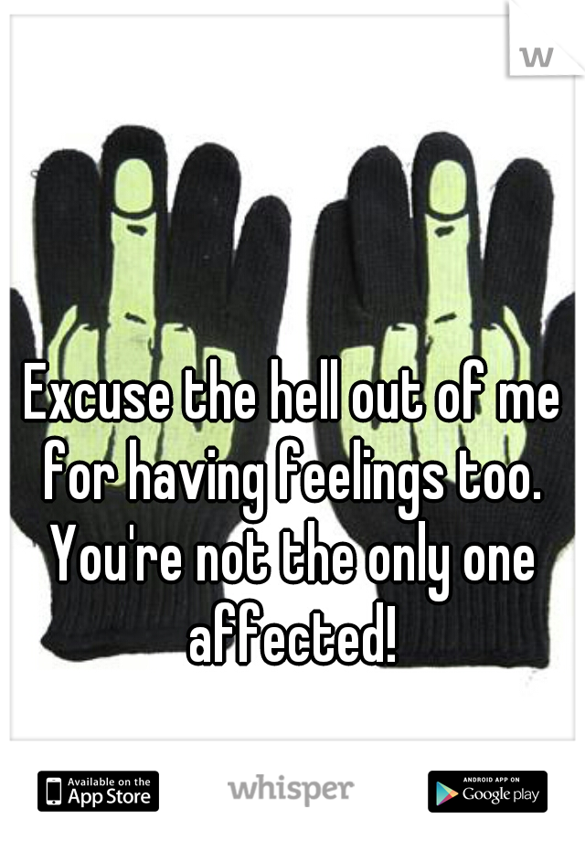 Excuse the hell out of me for having feelings too.  You're not the only one affected!