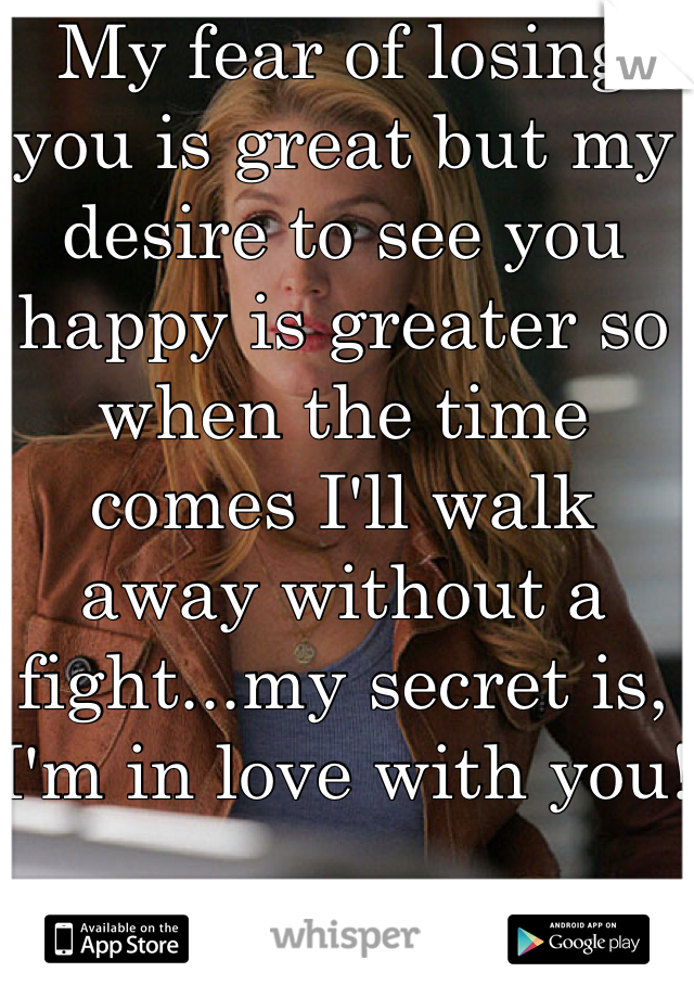 My fear of losing you is great but my desire to see you happy is greater so when the time comes I'll walk away without a fight...my secret is, I'm in love with you!