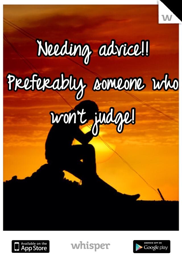 Needing advice!! Preferably someone who won't judge!