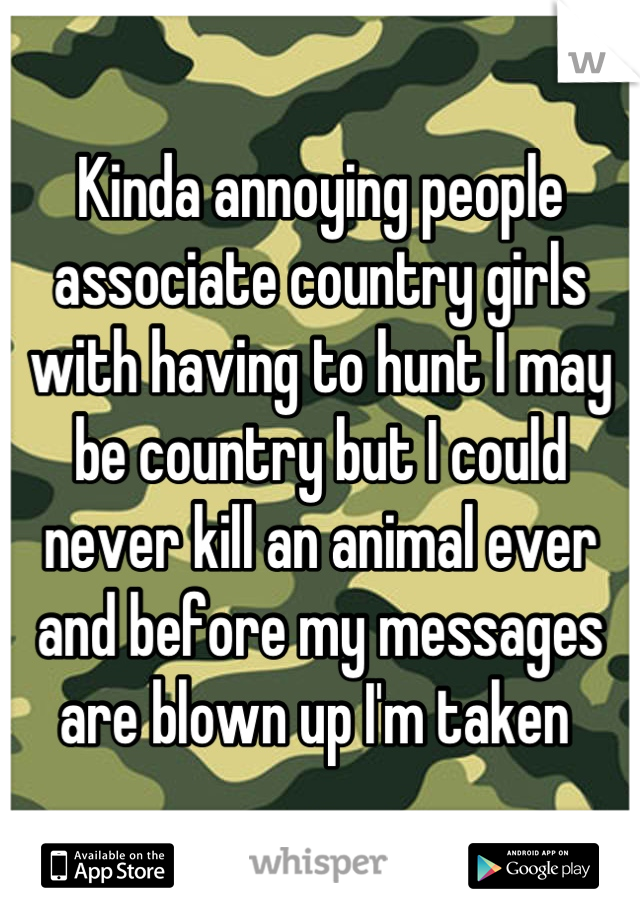 Kinda annoying people associate country girls with having to hunt I may be country but I could never kill an animal ever and before my messages are blown up I'm taken