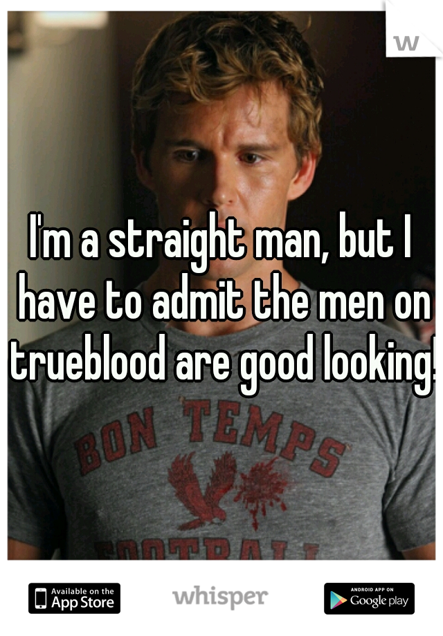 I'm a straight man, but I have to admit the men on trueblood are good looking!!