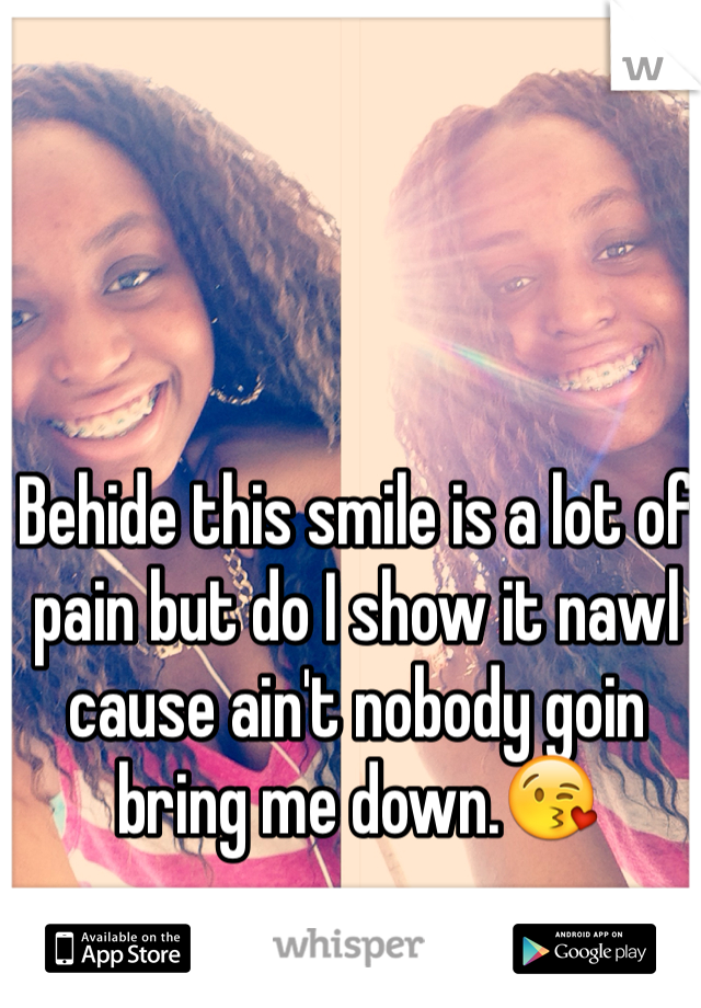 Behide this smile is a lot of pain but do I show it nawl cause ain't nobody goin bring me down.😘